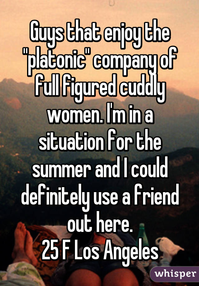"Guys that enjoy the ""platonic"" company of full figured cuddly women. I'm in a situation for the summer and I could definitely use a friend out here. 25 F Los Angeles"