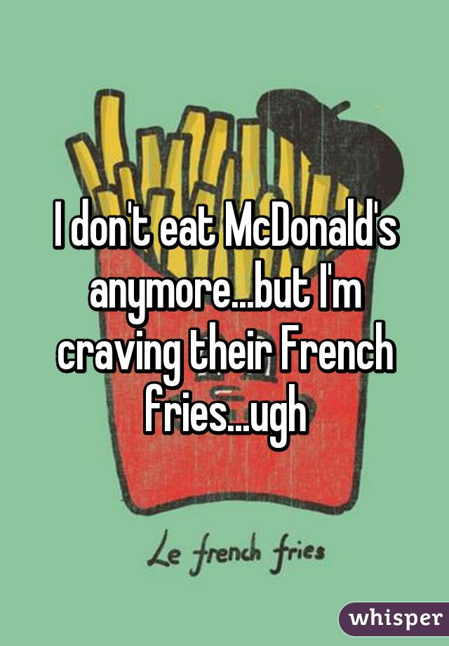I don't eat McDonald's anymore...but I'm craving their French fries...ugh