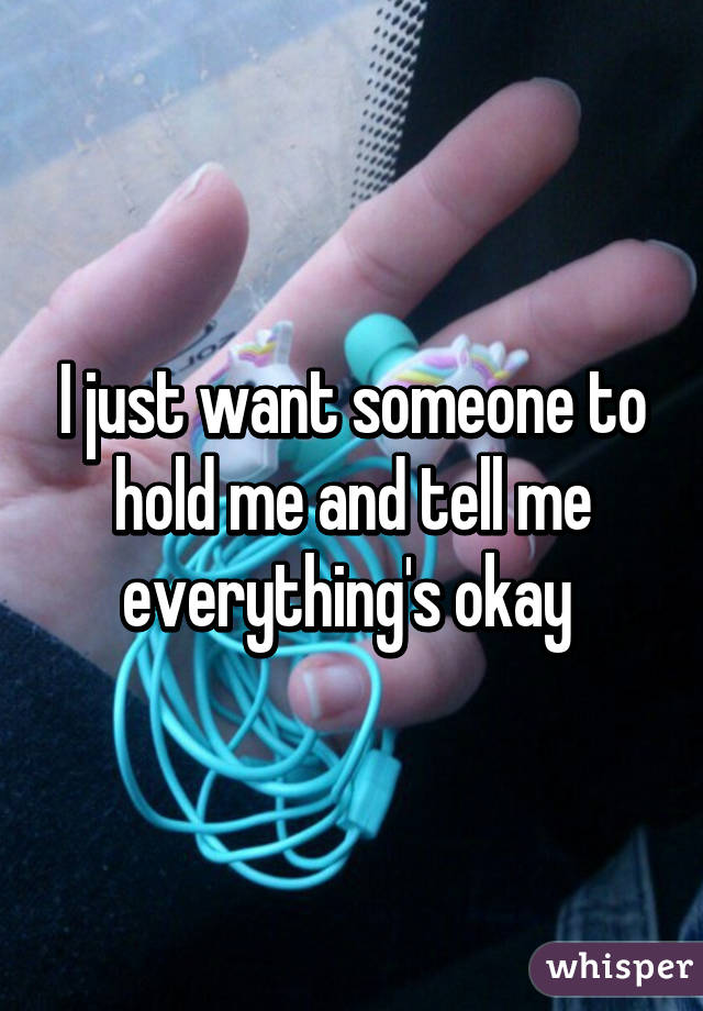 I just want someone to hold me and tell me everything's okay