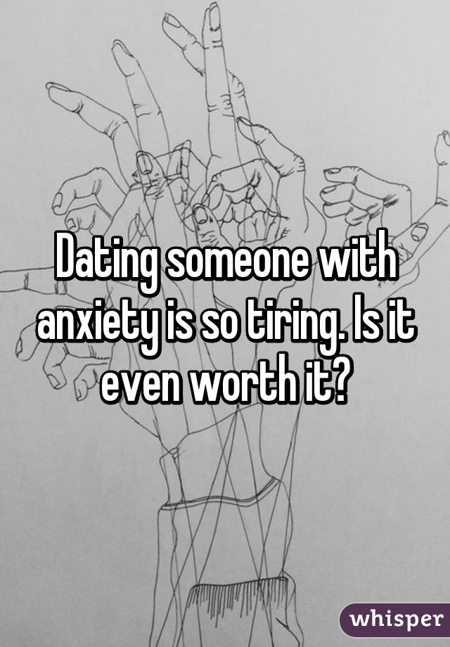 Dating someone with anxiety is so tiring. Is it even worth it?