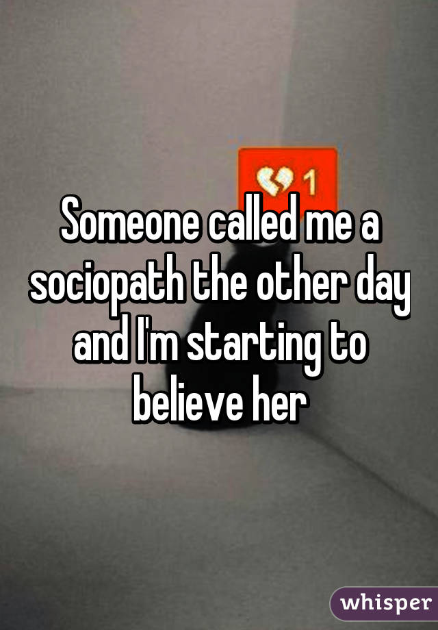 Someone called me a sociopath the other day and I'm starting to believe her