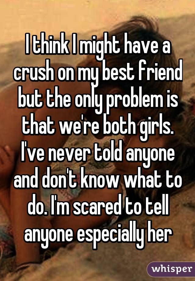 I think I might have a crush on my best friend but the only problem is that we're both girls. I've never told anyone and don't know what to do. I'm scared to tell anyone especially her