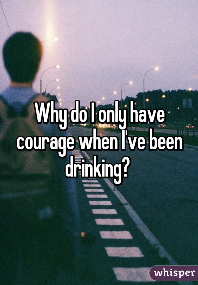 Why do I only have courage when I've been drinking?
