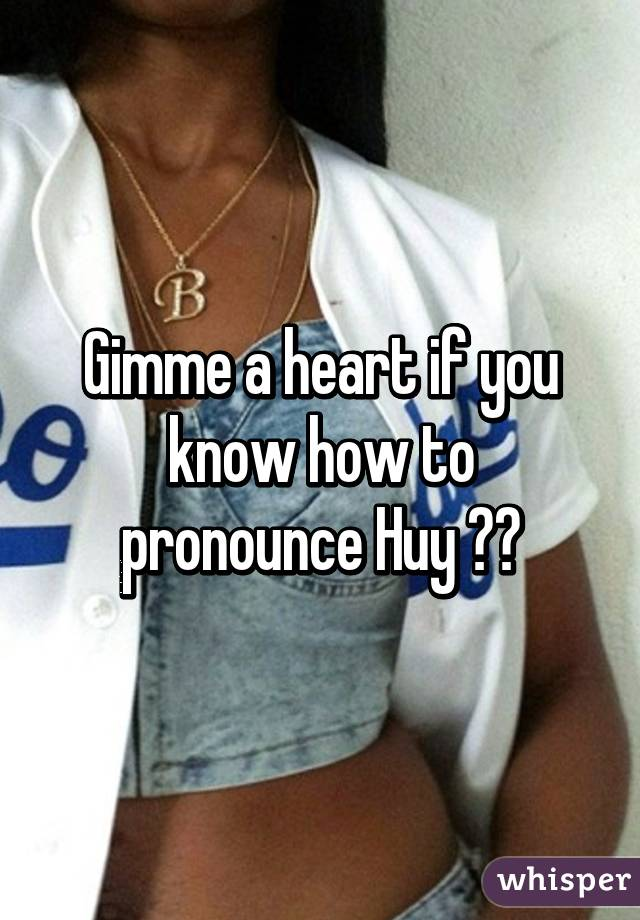 Gimme a heart if you know how to pronounce Huy ❤️