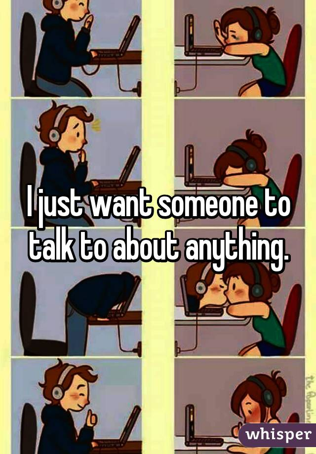 I just want someone to talk to about anything.