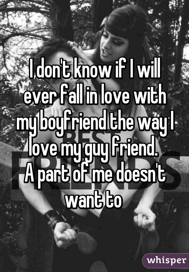 I don't know if I will ever fall in love with my boyfriend the way I love my guy friend.  A part of me doesn't want to