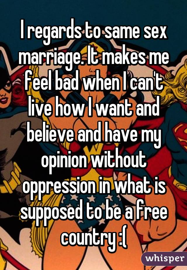 I regards to same sex marriage. It makes me feel bad when I can't live how I want and believe and have my opinion without oppression in what is supposed to be a free country :(
