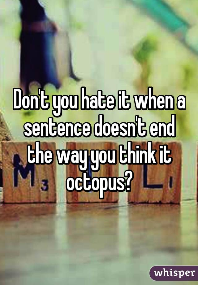 Don't you hate it when a sentence doesn't end the way you think it octopus?