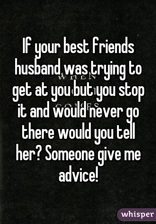 If your best friends husband was trying to get at you but you stop it and would never go there would you tell her? Someone give me advice!