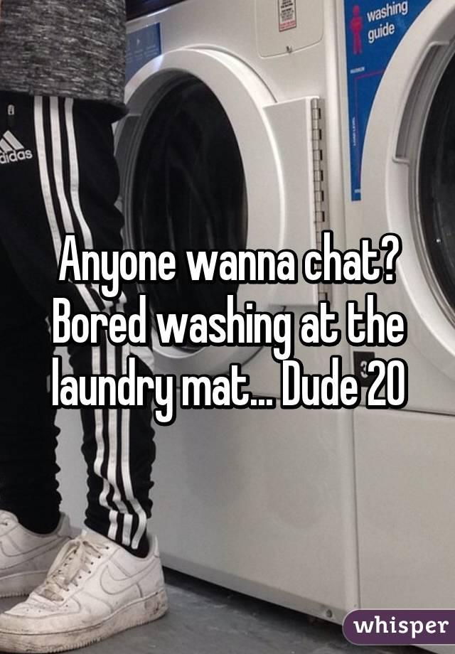 Anyone wanna chat? Bored washing at the laundry mat... Dude 20