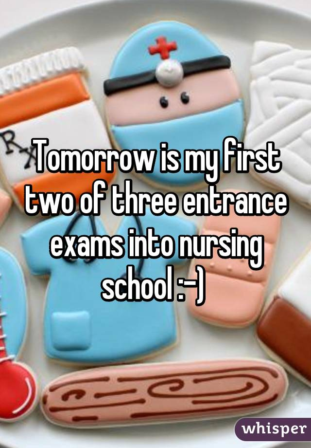 Tomorrow is my first two of three entrance exams into nursing school :-)