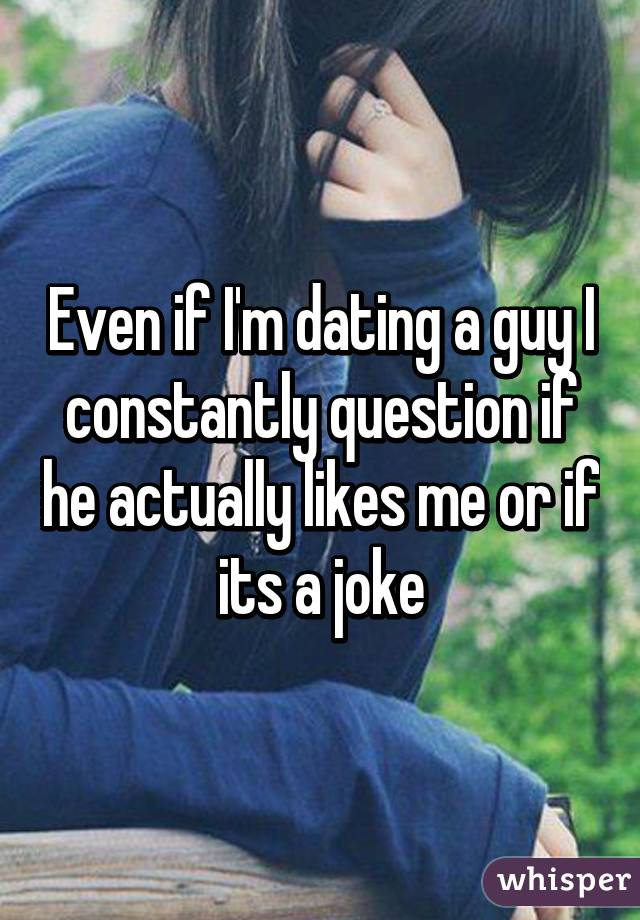 Even if I'm dating a guy I constantly question if he actually likes me or if its a joke