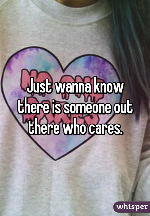 Just wanna know there is someone out there who cares.