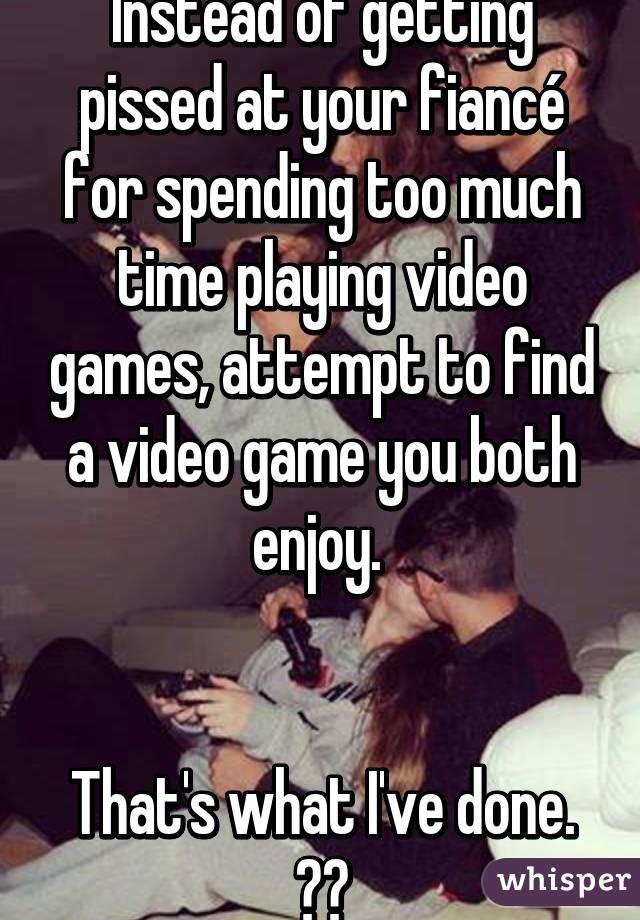 Instead of getting pissed at your fiancé for spending too much time playing video games, attempt to find a video game you both enjoy.    That's what I've done. ✊🏼