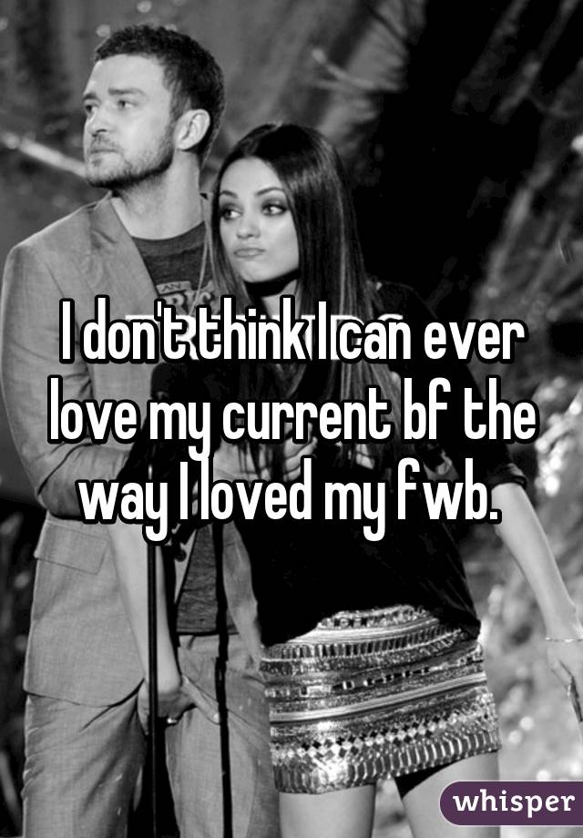 I don't think I can ever love my current bf the way I loved my fwb.