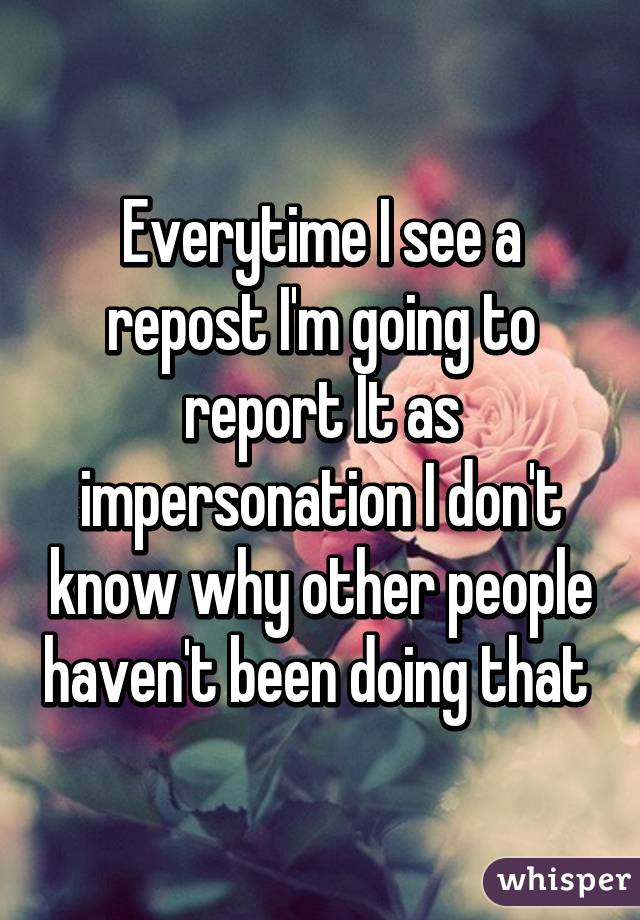 Everytime I see a repost I'm going to report It as impersonation I don't know why other people haven't been doing that