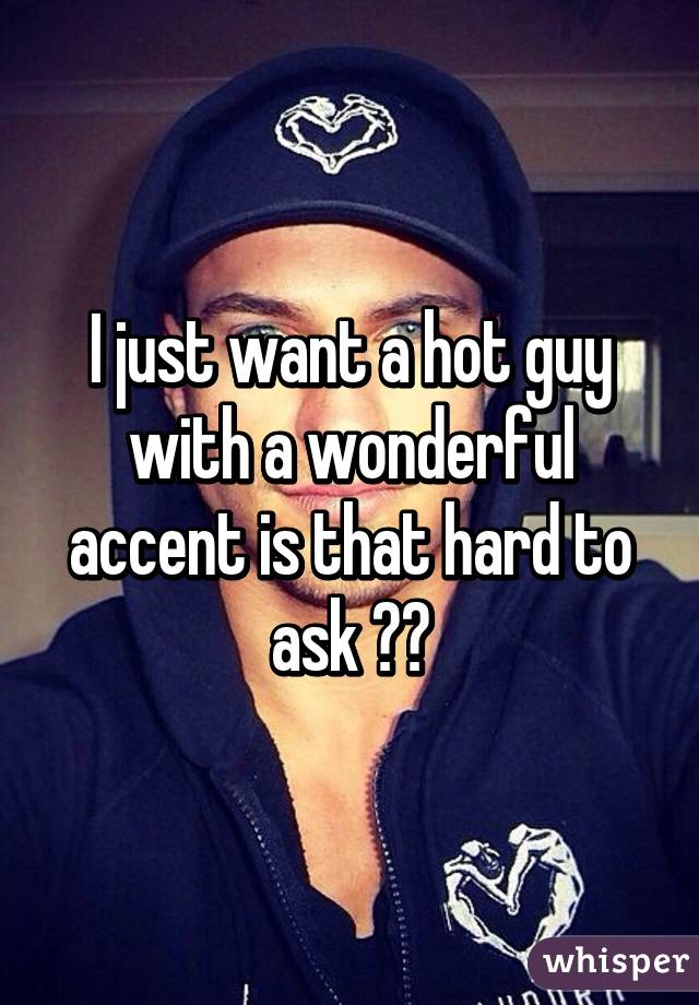 I just want a hot guy with a wonderful accent is that hard to ask ??