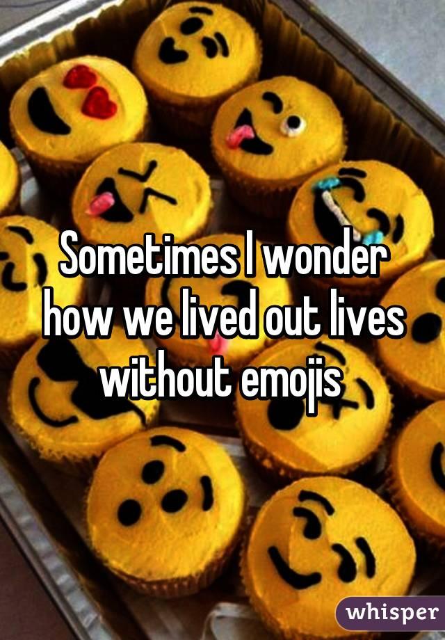 Sometimes I wonder how we lived out lives without emojis