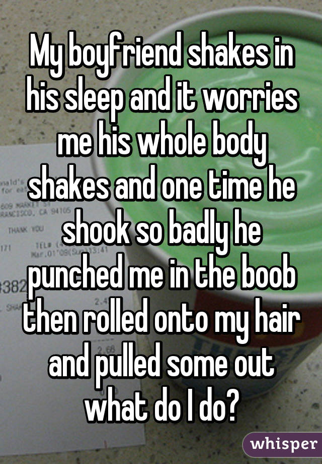 My boyfriend shakes in his sleep and it worries me his whole body shakes and one time he shook so badly he punched me in the boob then rolled onto my hair and pulled some out what do I do?