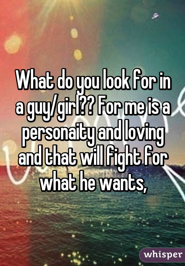 What do you look for in a guy/girl?? For me is a personaity and loving and that will fight for what he wants,