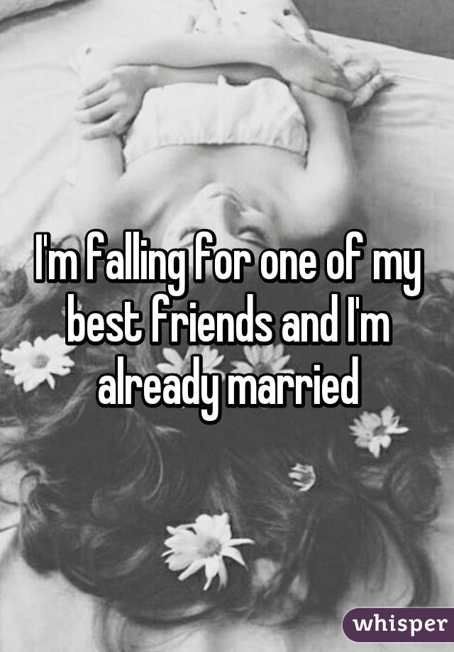 I'm falling for one of my best friends and I'm already married