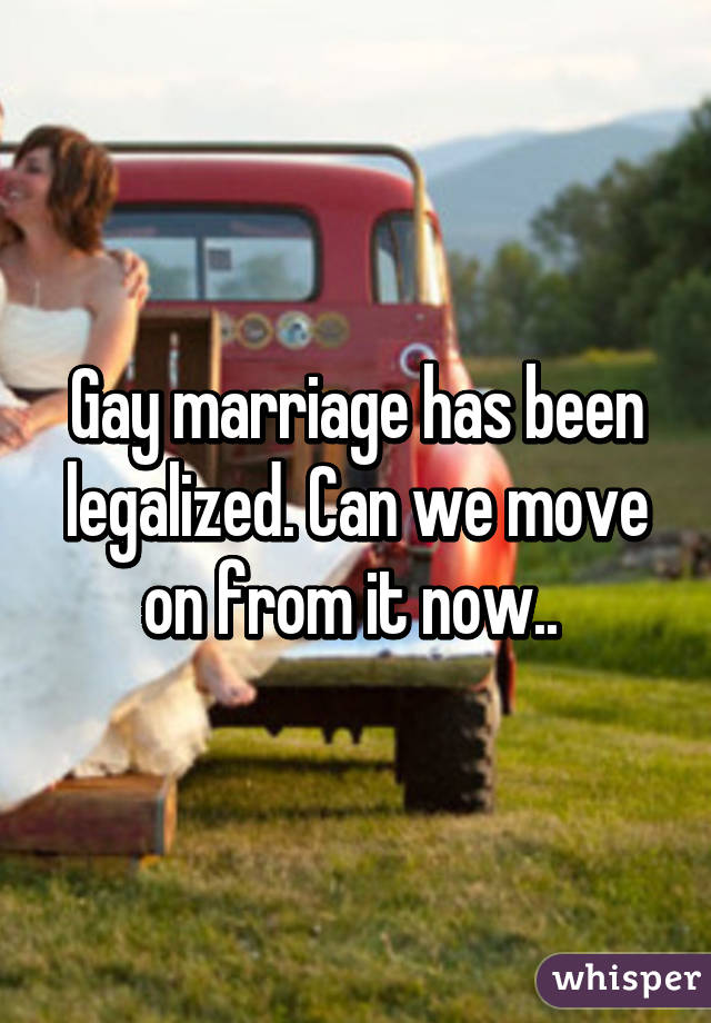 Gay marriage has been legalized. Can we move on from it now..