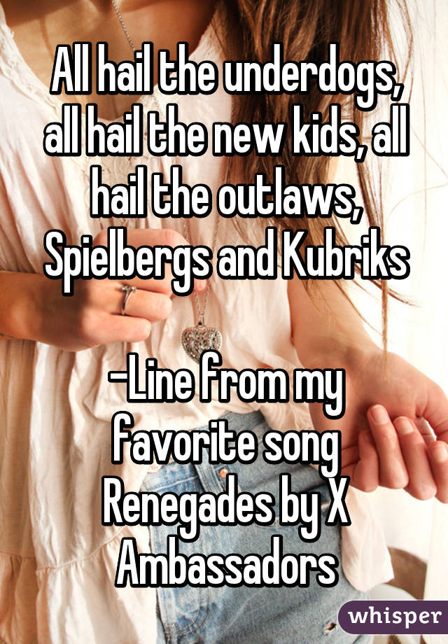 All hail the underdogs, all hail the new kids, all hail the outlaws, Spielbergs and Kubriks  -Line from my favorite song Renegades by X Ambassadors
