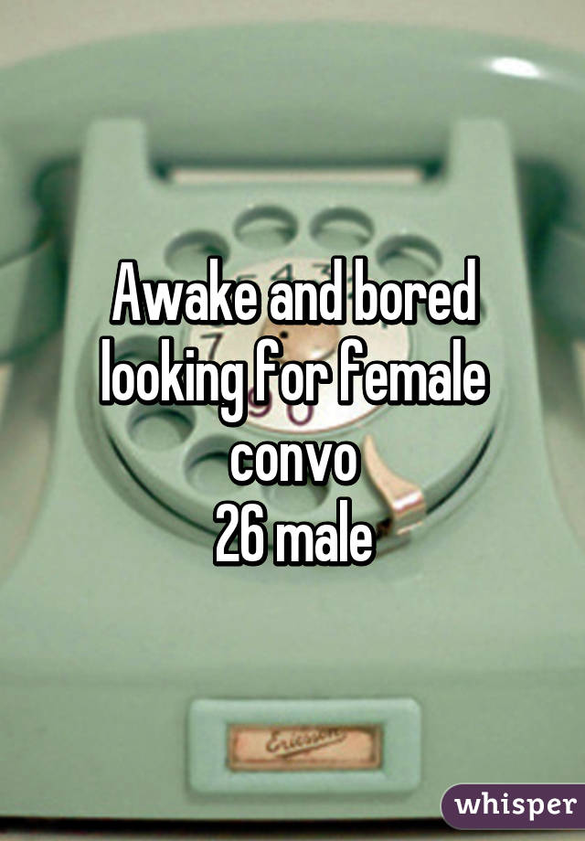 Awake and bored looking for female convo 26 male