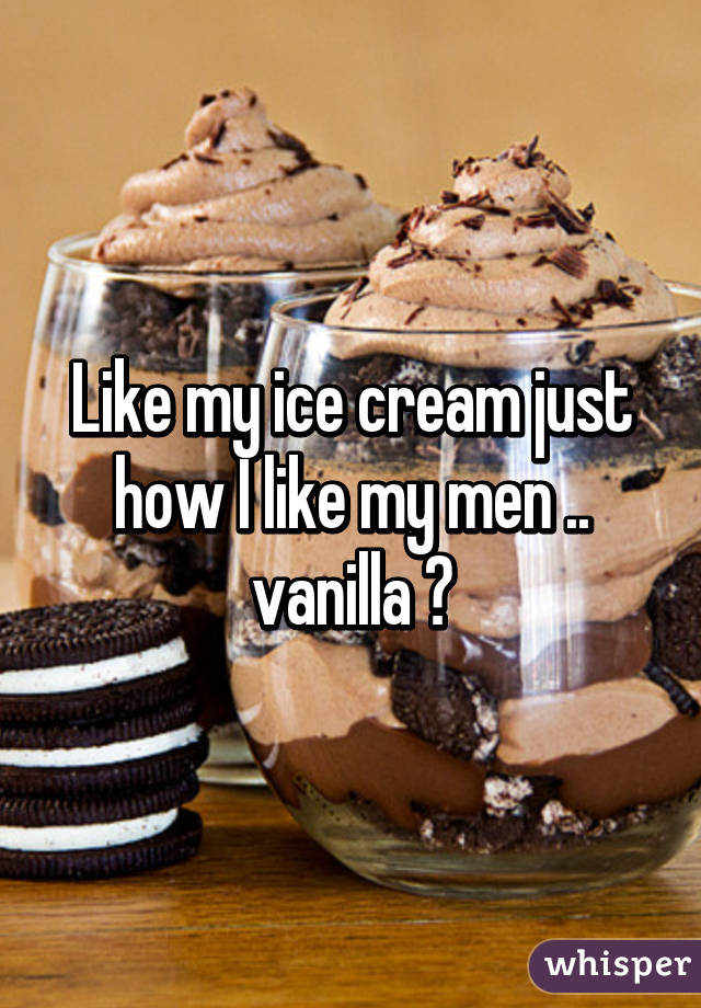 Like my ice cream just how I like my men .. vanilla 😏