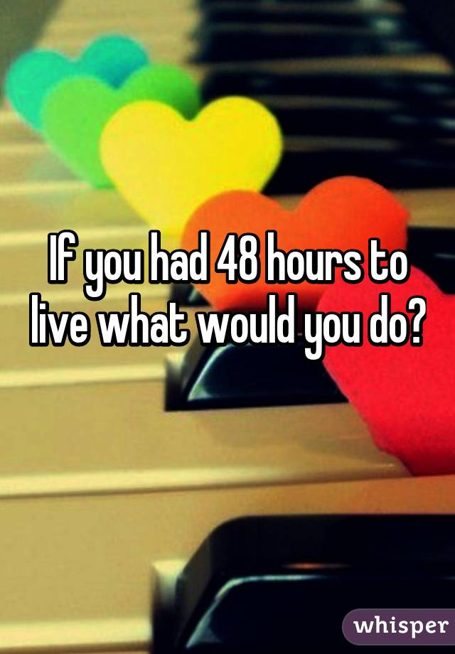If you had 48 hours to live what would you do?