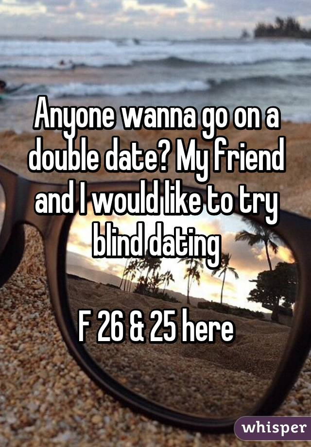 Anyone wanna go on a double date? My friend and I would like to try blind dating  F 26 & 25 here