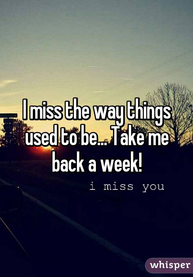 I miss the way things used to be... Take me back a week!