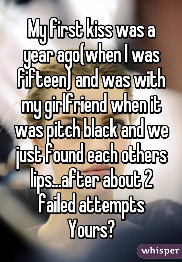 My first kiss was a year ago(when I was fifteen) and was with my girlfriend when it was pitch black and we just found each others lips...after about 2 failed attempts Yours?