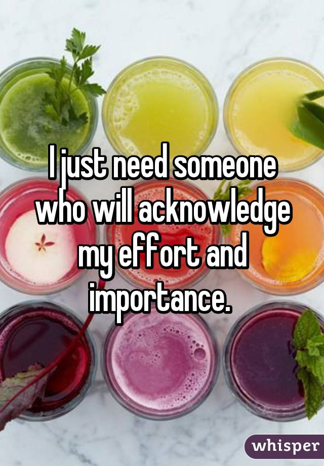 I just need someone who will acknowledge my effort and importance.