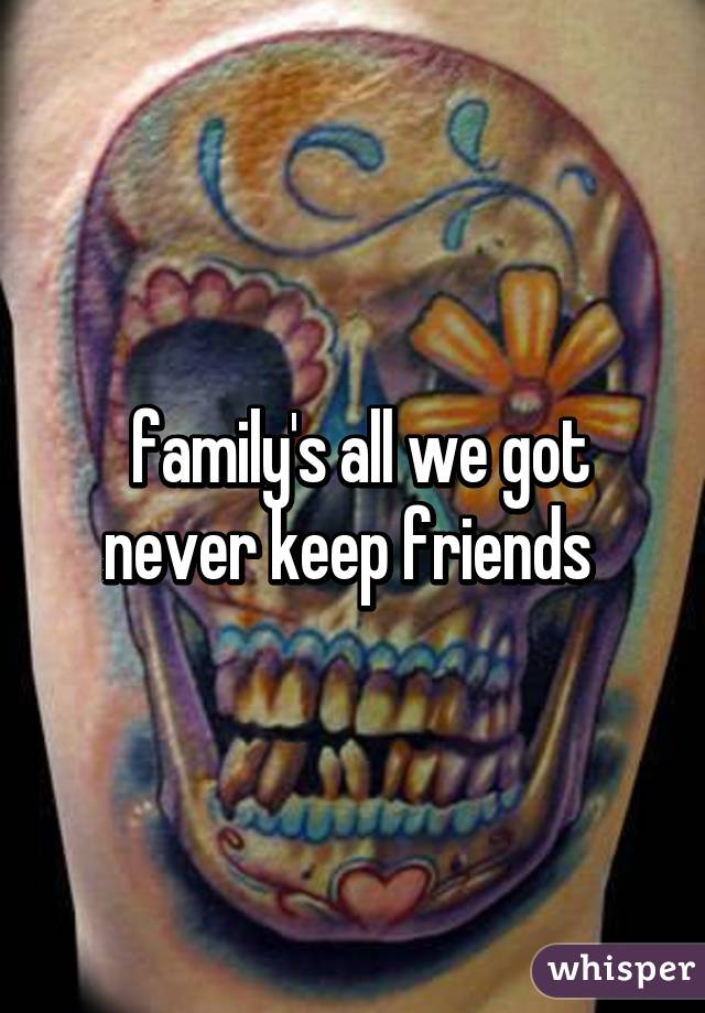family's all we got never keep friends
