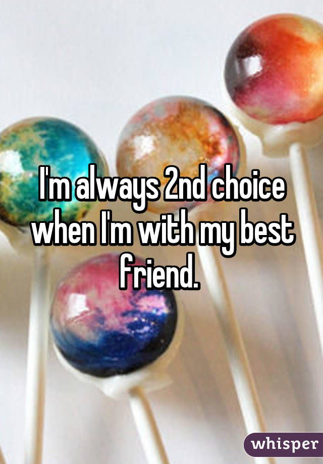 I'm always 2nd choice when I'm with my best friend.