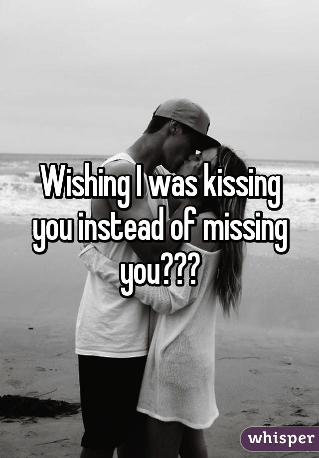 Wishing I was kissing you instead of missing you😘😩💔