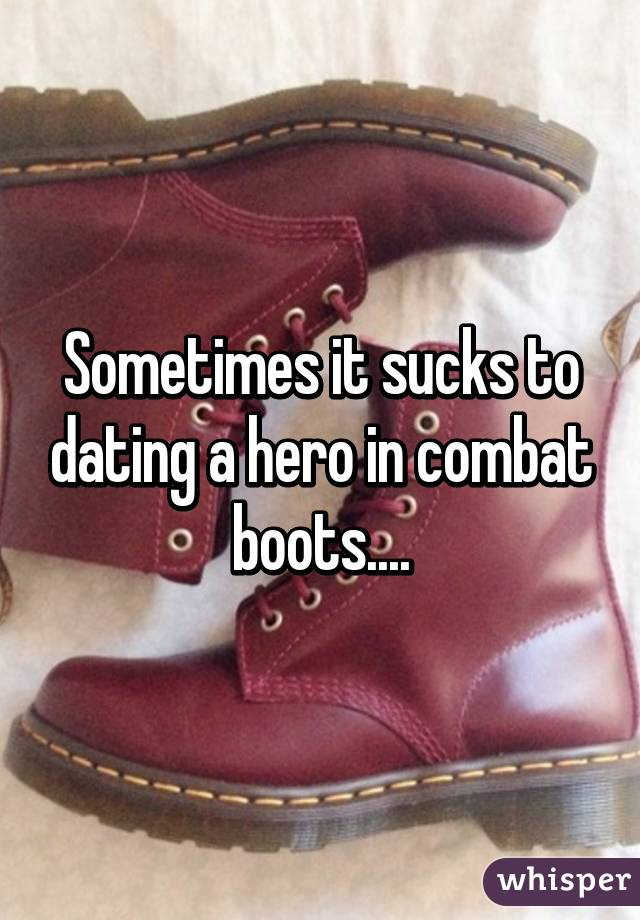 Sometimes it sucks to dating a hero in combat boots....