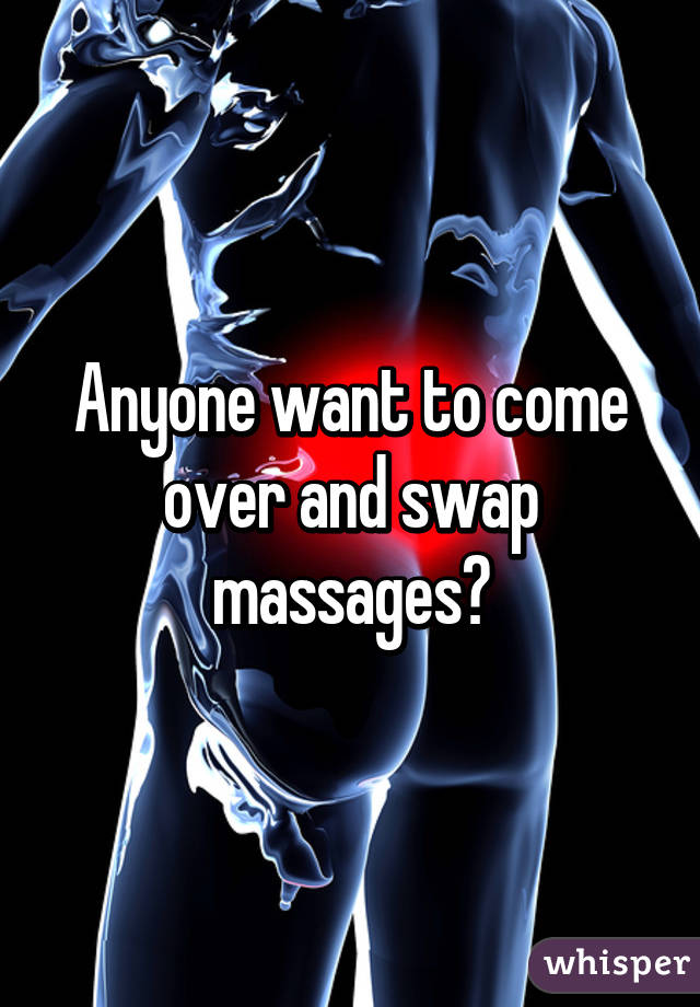 Anyone want to come over and swap massages?