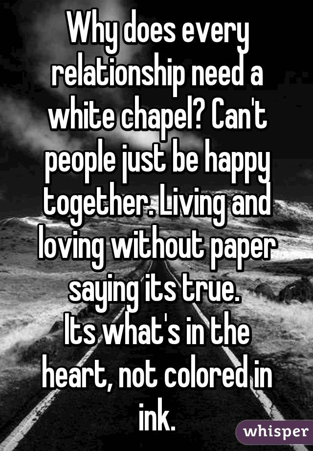 Why does every relationship need a white chapel? Can't people just be happy together. Living and loving without paper saying its true.  Its what's in the heart, not colored in ink.