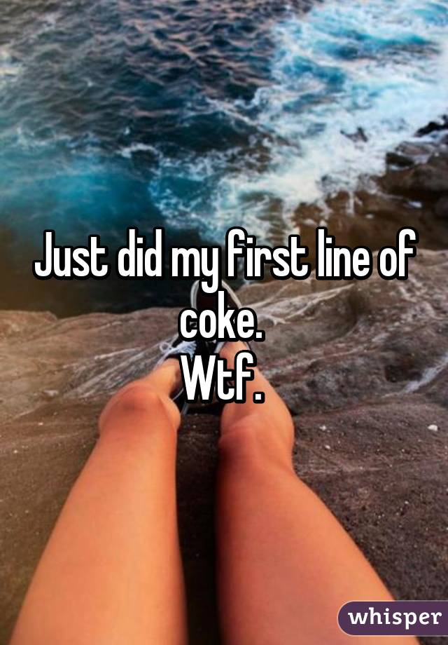 Just did my first line of coke.  Wtf.