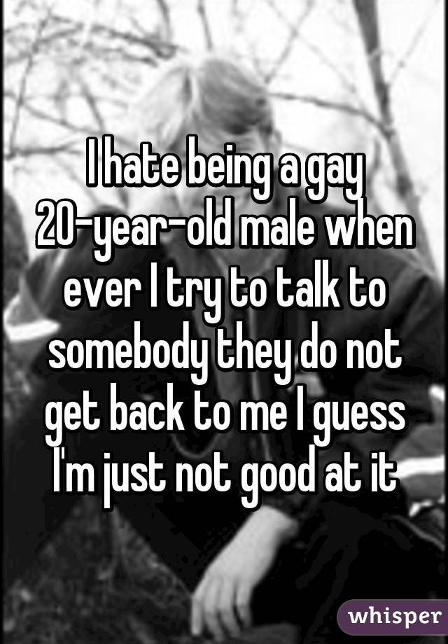 I hate being a gay 20-year-old male when ever I try to talk to somebody they do not get back to me I guess I'm just not good at it