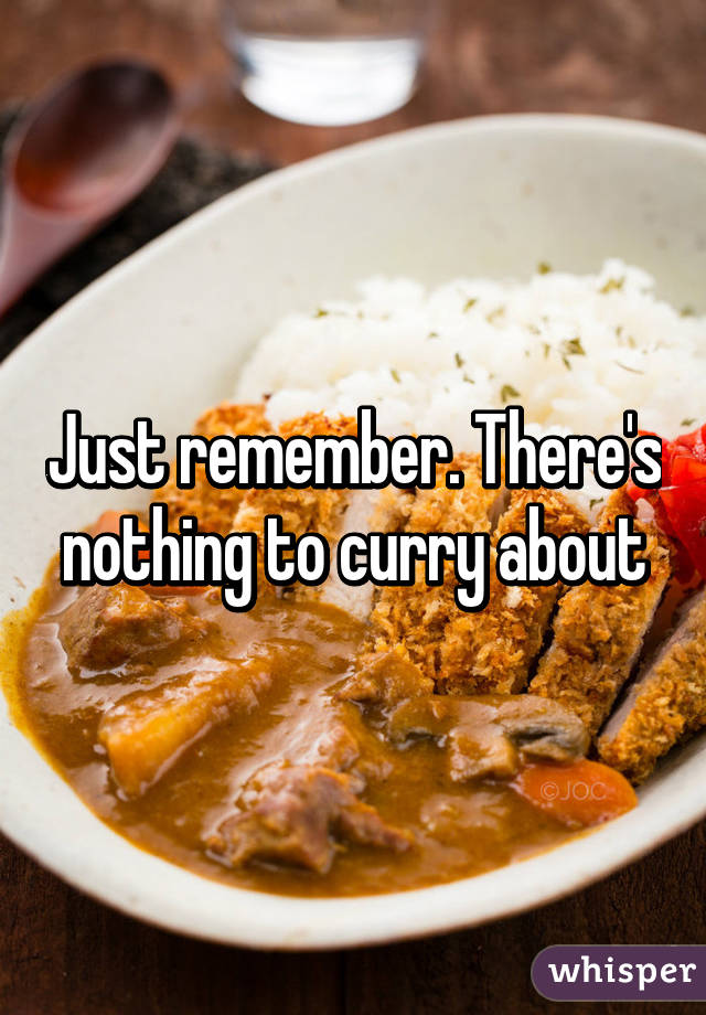Just remember. There's nothing to curry about
