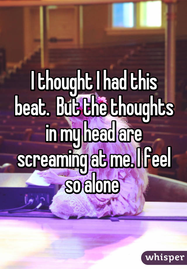 I thought I had this beat.  But the thoughts in my head are screaming at me. I feel so alone