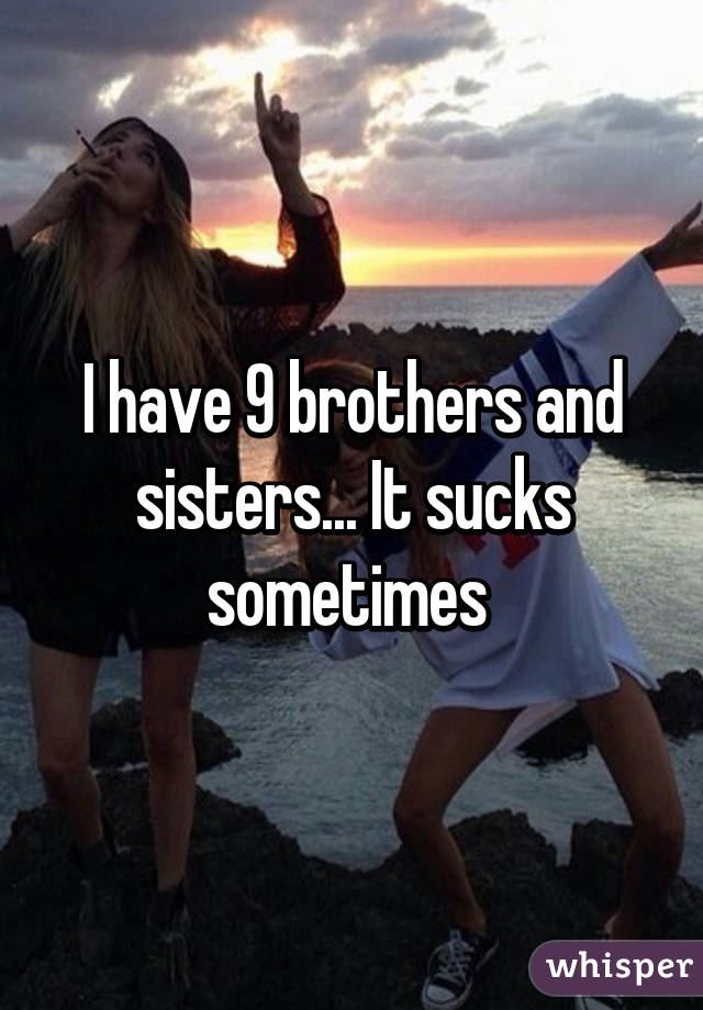 I have 9 brothers and sisters... It sucks sometimes