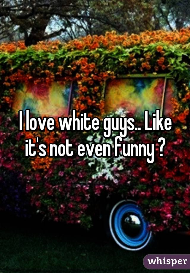I love white guys.. Like it's not even funny 😳