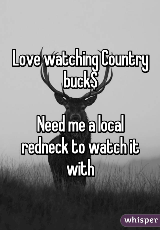 Love watching Country buck$  Need me a local redneck to watch it with