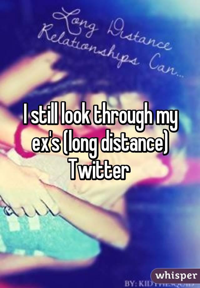 I still look through my ex's (long distance) Twitter
