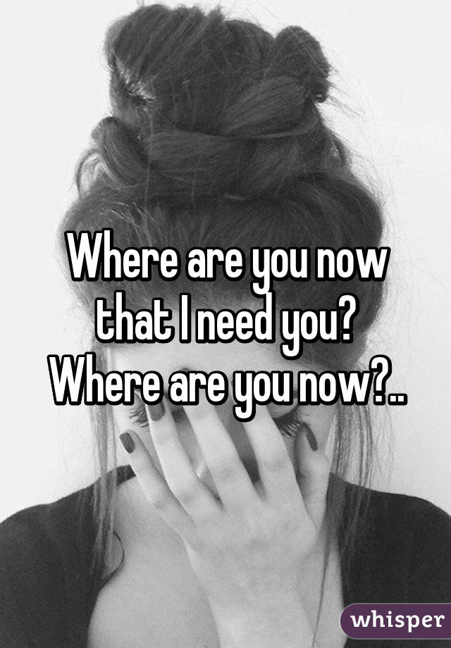 Where are you now that I need you? Where are you now?..