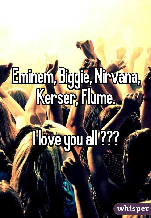 Eminem, Biggie, Nirvana, Kerser, Flume.  I love you all 😍👌🏼